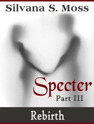 Specter: Part III  by  Silvana S. Moss