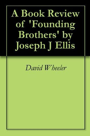 A Book Review of Founding Brothers  by  Joseph J Ellis by David Wheeler