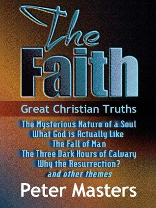 The Faith: Great Christian Truths Peter Masters