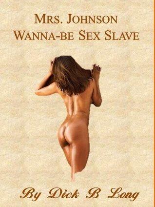 Mrs. Johnson - Sex Slave Wanna-be  by  Dick B. Long