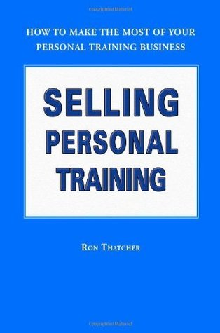 Selling Personal Training : How To Make the Most of Your Personal Training Business  by  Ron Thatcher