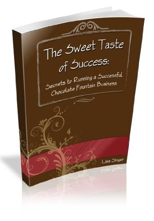 Sweet Taste of Success..Secrets to Running a Successful Chocolate Fountain Business  by  Mary Egbert
