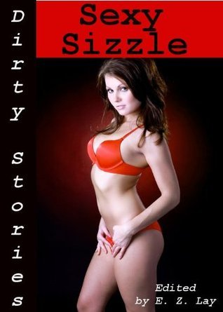 Dirty Stories: Sexy Sizzle, Erotic Tales  by  E.Z. Lay