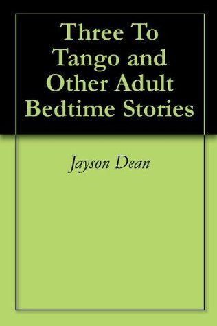 Three To Tango and Other Adult Bedtime Stories  by  Jayson Dean