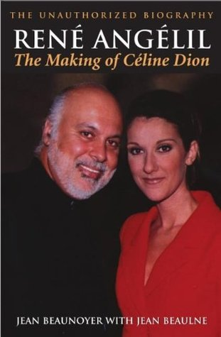 Rene Angelil: The Making of Celine Dion: The Unauthorized Biography: The Making of Celine Dion, The Unauthorized Biography Jean Beaunoyer