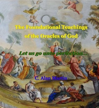 Foundational Teachings of the Oracles of God  by  C.Alan Martin