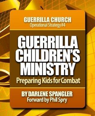 Guerrilla Childrens Ministry: Preparing Kids for Combat Darlene Spangler