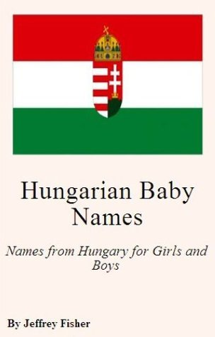 Hungarian Baby Names: Names from Hungary for Girls and Boys  by  Jeffrey Fisher