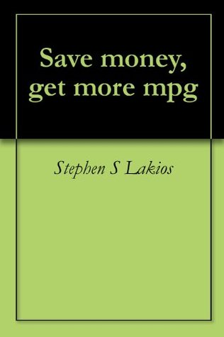 Save money, get more mpg  by  Stephen S Lakios