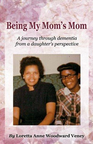 Being My Moms Mom  by  Loretta Anne Woodward Veney