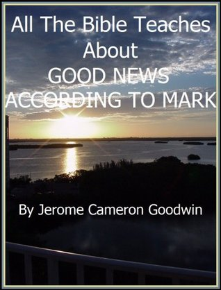 MARK, GOOD NEWS ACCORDING TO - All The Bible Teaches About  by  Jerome Goodwin