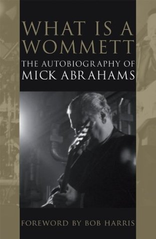 What is a Wommett? - The Autobiography of Mick Abrahams (Biography Series) Mick Abrahams