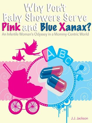 Why Dont Baby Showers Serve Pink And Blue Xanax? An Infertile Womans Odyssey in a Mommy-Centric World J.J. Jackson