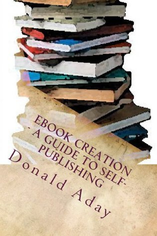 Ebook Creation - A Guide to Self-Publication  by  Donald Aday
