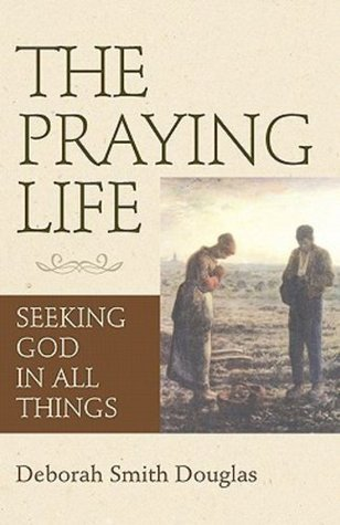 The Praying Life: Seeking God in All Things  by  Deborah Smith Douglas