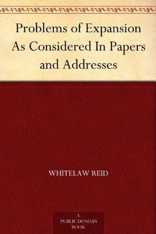 Problems of Expansion As Considered In Papers and Addresses Whitelaw Reid
