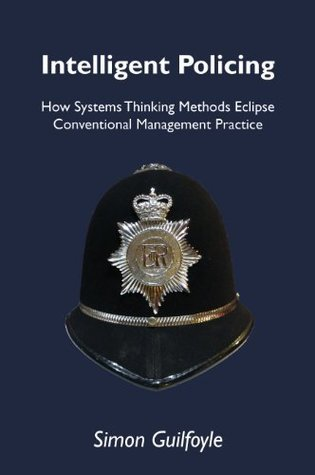 Intelligent Policing: How Systems Thinking Methods Eclipse Conventional Management Practice  by  Simon J. Guilfoyle