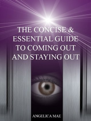 The Concise & Essential Guide To Coming Out And Staying Out  by  Angelica Mae