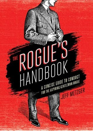 Rogues Handbook: A Concise Guide to Conduct for the Aspiring Gentleman Rogue Jeff Metzger