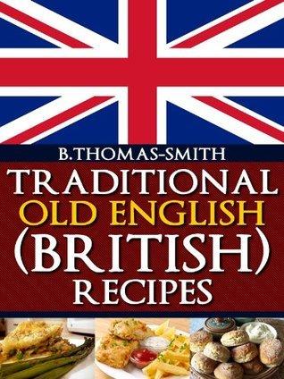 Traditional Old English (British) Recipes B. Thomas-Smith