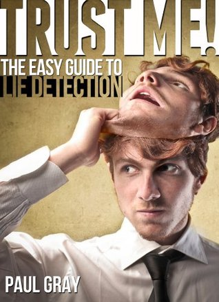 Trust Me! The Easy Guide to Lie Detection  by  Paul Gray