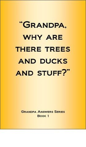 Grandpa why are there trees and ducks and stuff? (Grandpa Answers Book) Steve Wunderink