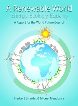 A Renewable World: Energy, Ecology, Equality - A Report for the World Future Council  by  Herbert Girardet