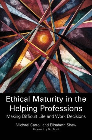 Ethical Maturity in the Helping Professions: Making Difficult Life and Work Decisions Michael  Carroll