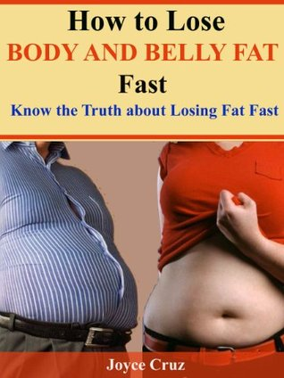 How To Lose Body and Belly Fat Fast-Know the truth about losing fat fast  by  Joyce Cox