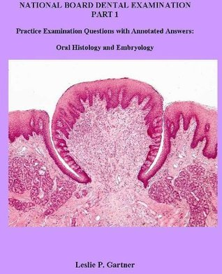 National Board Dental Examination Part 1: Practice Examination Questions with Annotated Answers: Oral Histology and Embryology  by  Leslie P. Gartner
