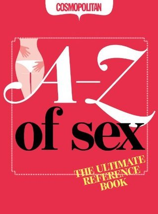 Cosmopolitan: The A-Z of Sex: The Ultimate Sexy Reference Book  by  Emily Hayes