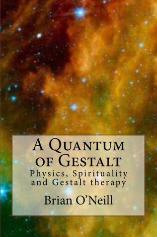 A Quantum of Gestalt: Physics, Spirituality and Gestalt Therapy Brian ONeill