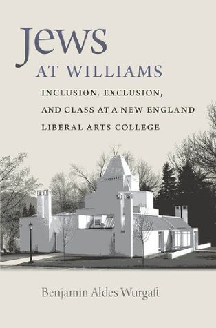Jews at Williams: Inclusion, Exclusion, and Class at a New England Liberal Arts College Benjamin Aldes Wurgaft