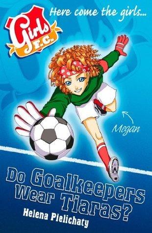Do Goalkeepers Wear Tiaras? (Girls F.C., #1) Helena Pielichaty