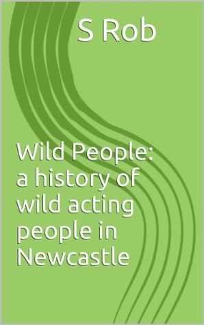 Wild People: a history of wild acting people in Newcastle  by  S. Rob