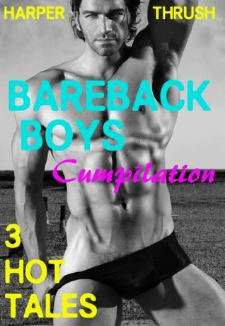 Bareback Boys Cumpilation: 3 Hot Tales [Gay Erotica]  by  Harper Thrush