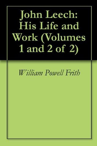 John Leech: His Life and Work (Volumes 1 and 2 of 2) William Powell Frith