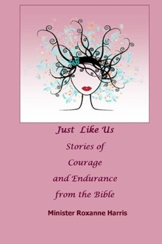 Just Like Us-Stories of Courage and Endurance from Women of the Bible  by  Roxanne Harris