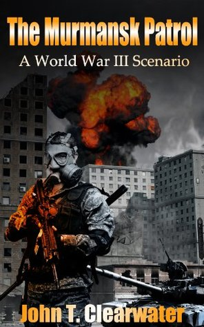 The Murmansk Patrol: A World War III Scenario (2140: War of the Future) John T. Clearwater