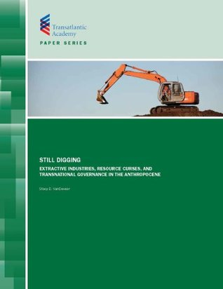 Still Digging: Extractive Industries, Resource Curses, and Transnational Governance in the Anthropocene Stacy D. Vandeveer