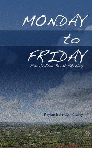 Monday to Friday - Five Coffee Break Stories Kaylee Burridge-Pawley