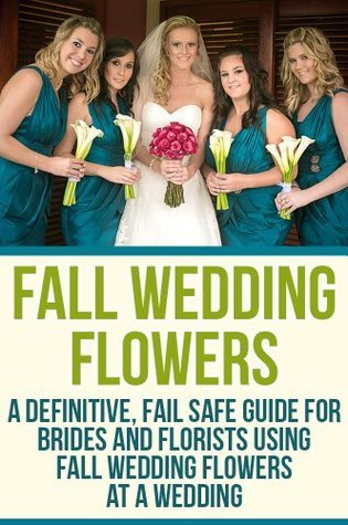 Fall Wedding Flowers:  A Definitive, Fail Safe Guide For Brides And Florists Using Fall Wedding Flowers At A Wedding  by  Josh Elliott