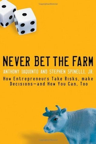 Never Bet the Farm: How Entrepreneurs Take Risks, Make Decisions - and How You Can, Too Anthony Iaquinto