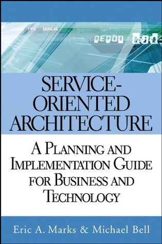 Service Oriented Architecture (SOA): A Planning and Implementation Guide for Business and Technology  by  Eric A. Marks