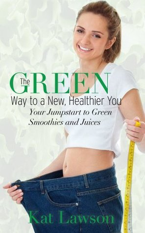 The Green Way to a New, Healthier You  by  Kat Lawson