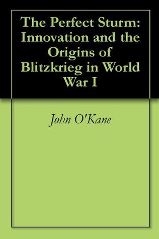 The Perfect Sturm: Innovation and the Origins of Blitzkrieg in World War I  by  John OKane