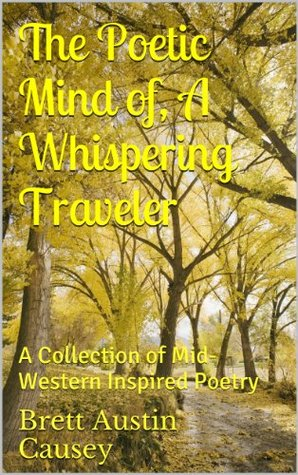The Poetic Mind of, A Whispering Traveler Brett Causey