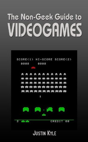 The Non-Geek Guide to Videogames  by  Justin Kyle