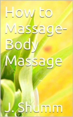 How to Massage-Body Massage  by  J. Shumm