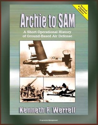 Archie to SAM: A Short Operational History of Ground-Based Air Defense, From Guns to Missiles, Ballistic Missile Defense, Star Wars, Patriot, PAC-3, Arrow, Naval Developments, THAAD  by  Kenneth P. Werrell